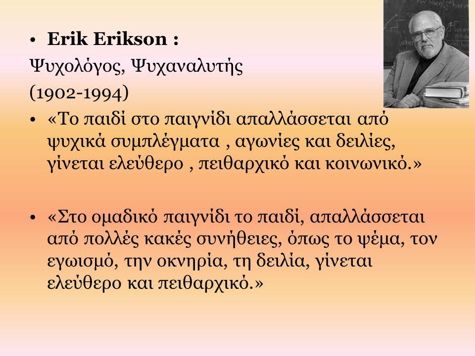 Erik Erikson : Ψυχολόγος, Ψυχαναλυτής (1902-1994) «Το παιδί στο παιγνίδι απαλλάσσεται από ψυχικά συμπλέγματα, αγωνίες και δειλίες, γίνεται ελεύθερο, π