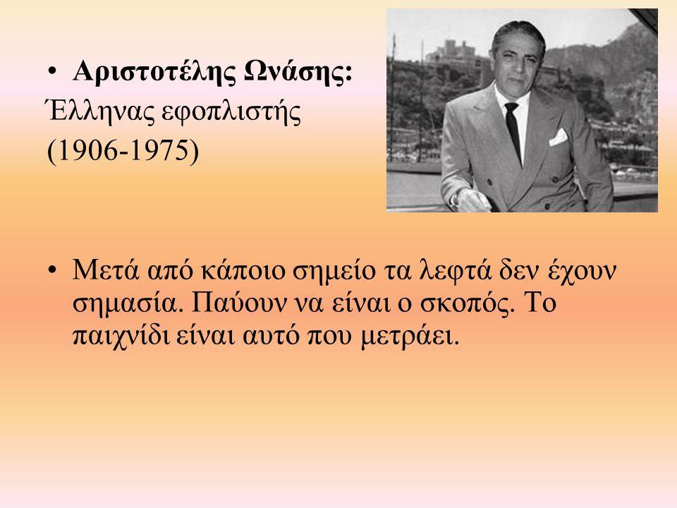Αριστοτέλης Ωνάσης: Έλληνας εφοπλιστής (1906-1975) Μετά από κάποιο σημείο τα λεφτά δεν έχουν σημασία. Παύουν να είναι ο σκοπός. Το παιχνίδι είναι αυτό