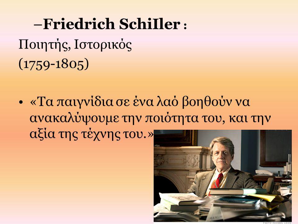 –Friedrich SchiIler : Ποιητής, Ιστορικός (1759-1805) «Τα παιγνίδια σε ένα λαό βοηθούν να ανακαλύψουμε την ποιότητα του, και την αξία της τέχνης του.»