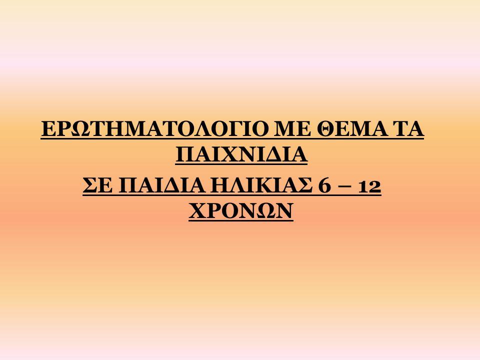 ΕΡΩΤΗΜΑΤΟΛΟΓΙΟ ΜΕ ΘΕΜΑ ΤΑ ΠΑΙΧΝΙΔΙΑ ΣΕ ΠΑΙΔΙΑ ΗΛΙΚΙΑΣ 6 – 12 ΧΡΟΝΩΝ