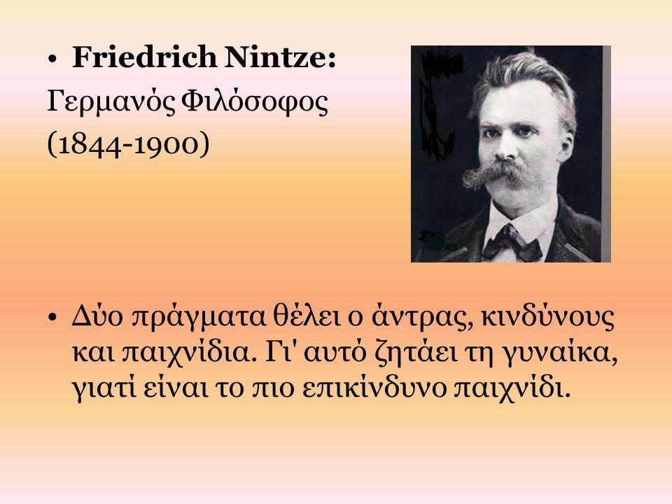Friedrich Νintze: Γερμανός Φιλόσοφος (1844-1900) Δύο πράγματα θέλει ο άντρας, κινδύνους και παιχνίδια. Γι' αυτό ζητάει τη γυναίκα, γιατί είναι το πιο