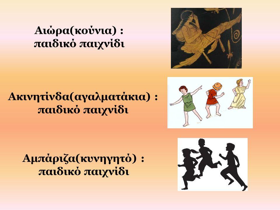 Αιώρα(κούνια) : παιδικό παιχνίδι Ακινητίνδα(αγαλματάκια) : παιδικό παιχνίδι Αμπάριζα(κυνηγητό) : παιδικό παιχνίδι