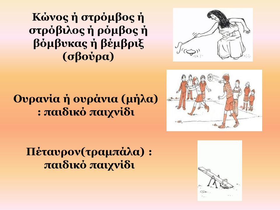 Κώνος ή στρόμβος ή στρόβιλος ή ρόμβος ή βόμβυκας ή βέμβριξ (σβούρα) Ουρανία ή ουράνια (μήλα) : παιδικό παιχνίδι Πέταυρον(τραμπάλα) : παιδικό παιχνίδι