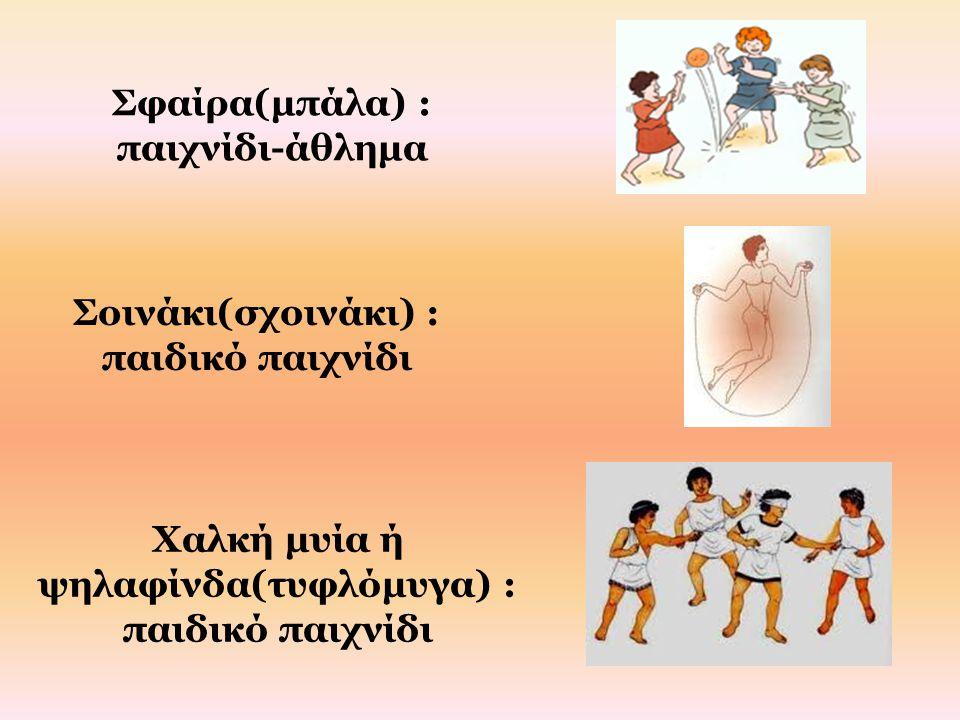 Σφαίρα(μπάλα) : παιχνίδι-άθλημα Σοινάκι(σχοινάκι) : παιδικό παιχνίδι Χαλκή μυία ή ψηλαφίνδα(τυφλόμυγα) : παιδικό παιχνίδι