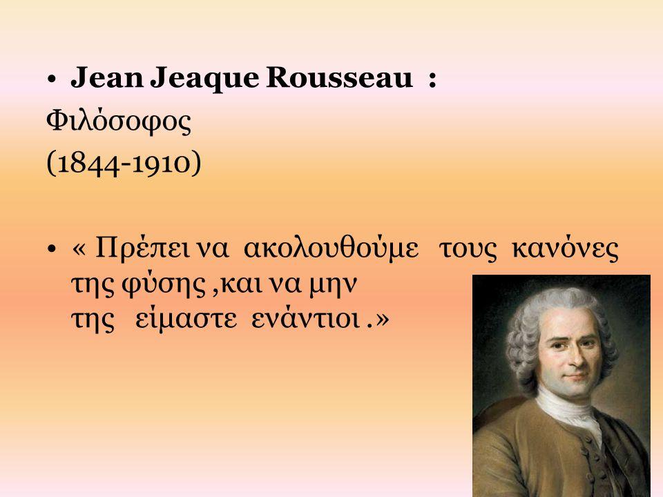 Jean Jeaque Rousseau : Φιλόσοφος (1844-1910) « Πρέπει να ακολουθούμε τους κανόνες της φύσης,και να μην της είμαστε ενάντιοι.»