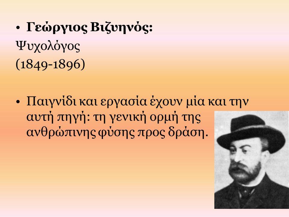 Γεώργιος Βιζυηνός: Ψυχολόγος (1849-1896) Παιγνίδι και εργασία έχουν μία και την αυτή πηγή: τη γενική ορμή της ανθρώπινης φύσης προς δράση.