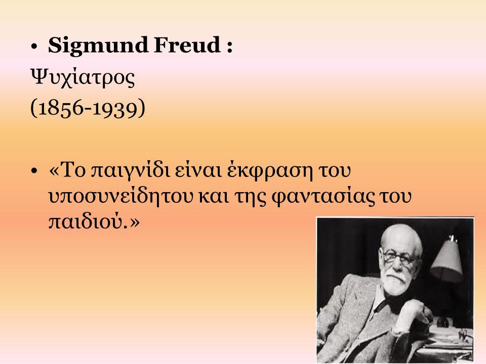 Sigmund Freud : Ψυχίατρος (1856-1939) «Το παιγνίδι είναι έκφραση του υποσυνείδητου και της φαντασίας του παιδιού.»