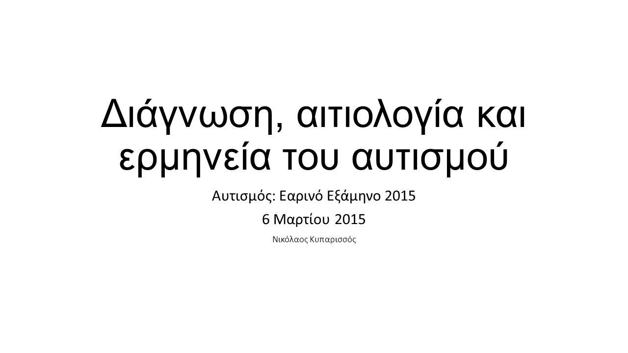 Διάγνωση, αιτιολογία και ερμηνεία του αυτισμού Αυτισμός: Εαρινό Εξάμηνο 2015 6 Μαρτίου 2015 Νικόλαος Κυπαρισσός