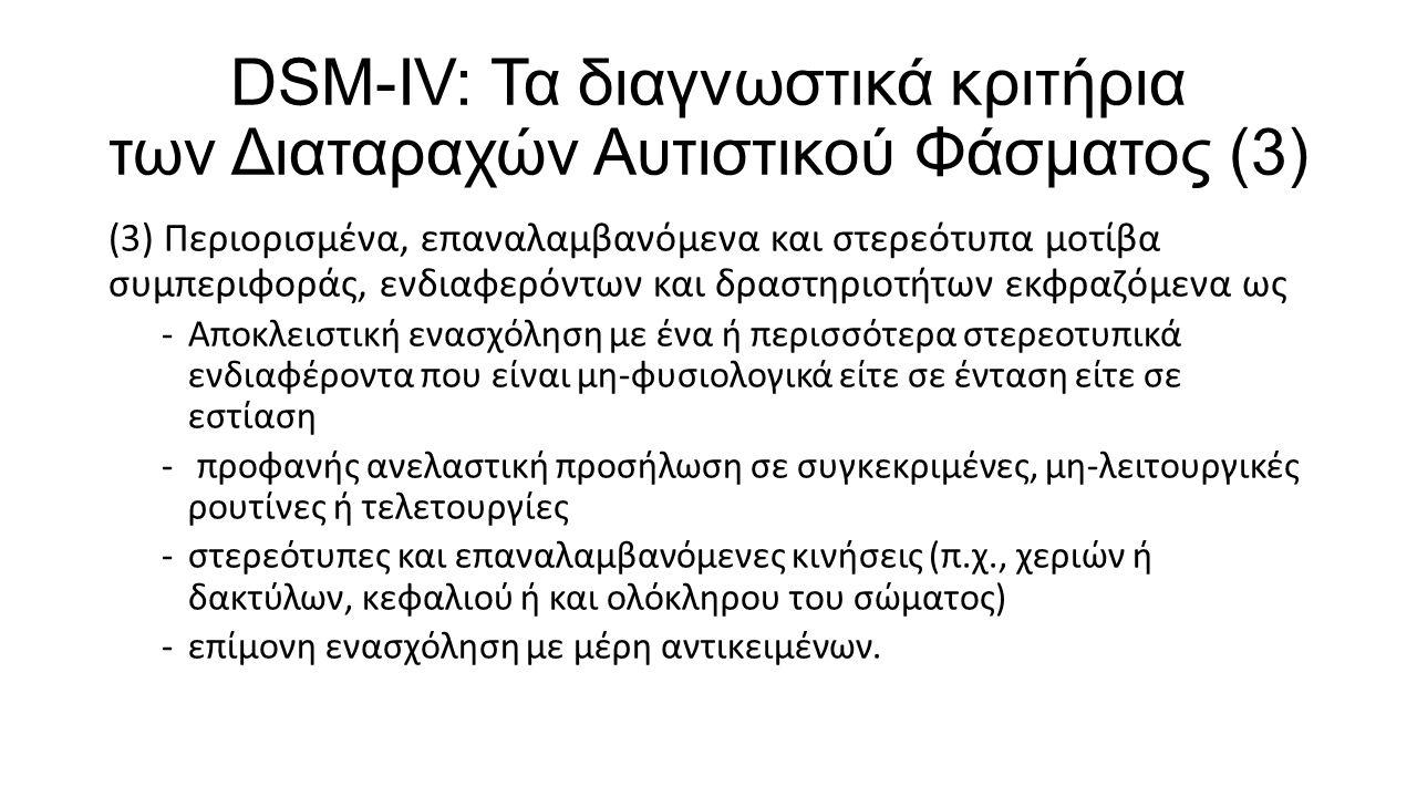 DSM-IV: Τα διαγνωστικά κριτήρια των Διαταραχών Αυτιστικού Φάσματος (3) (3) Περιορισμένα, επαναλαμβανόμενα και στερεότυπα μοτίβα συμπεριφοράς, ενδιαφερ