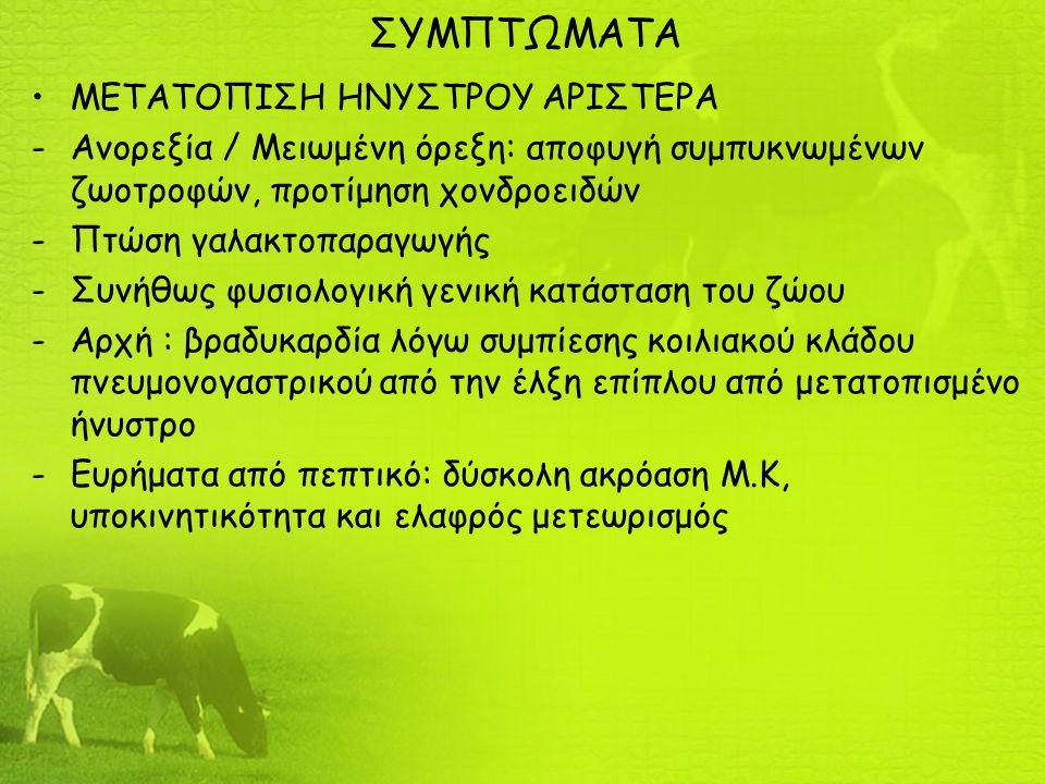 ΣΥΜΠΤΩΜΑΤΑ ΜΕΤΑΤΟΠΙΣΗ ΗΝΥΣΤΡΟΥ ΑΡΙΣΤΕΡΑ -Ανορεξία / Μειωμένη όρεξη: αποφυγή συμπυκνωμένων ζωοτροφών, προτίμηση χονδροειδών -Πτώση γαλακτοπαραγωγής -Συνήθως φυσιολογική γενική κατάσταση του ζώου -Αρχή : βραδυκαρδία λόγω συμπίεσης κοιλιακού κλάδου πνευμονογαστρικού από την έλξη επίπλου από μετατοπισμένο ήνυστρο -Ευρήματα από πεπτικό: δύσκολη ακρόαση Μ.Κ, υποκινητικότητα και ελαφρός μετεωρισμός