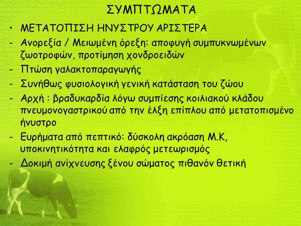 ΣΥΜΠΤΩΜΑΤΑ ΜΕΤΑΤΟΠΙΣΗ ΗΝΥΣΤΡΟΥ ΑΡΙΣΤΕΡΑ -Ανορεξία / Μειωμένη όρεξη: αποφυγή συμπυκνωμένων ζωοτροφών, προτίμηση χονδροειδών -Πτώση γαλακτοπαραγωγής -Συνήθως φυσιολογική γενική κατάσταση του ζώου -Αρχή : βραδυκαρδία λόγω συμπίεσης κοιλιακού κλάδου πνευμονογαστρικού από την έλξη επίπλου από μετατοπισμένο ήνυστρο -Ευρήματα από πεπτικό: δύσκολη ακρόαση Μ.Κ, υποκινητικότητα και ελαφρός μετεωρισμός -Δοκιμή ανίχνευσης ξένου σώματος πιθανόν θετική