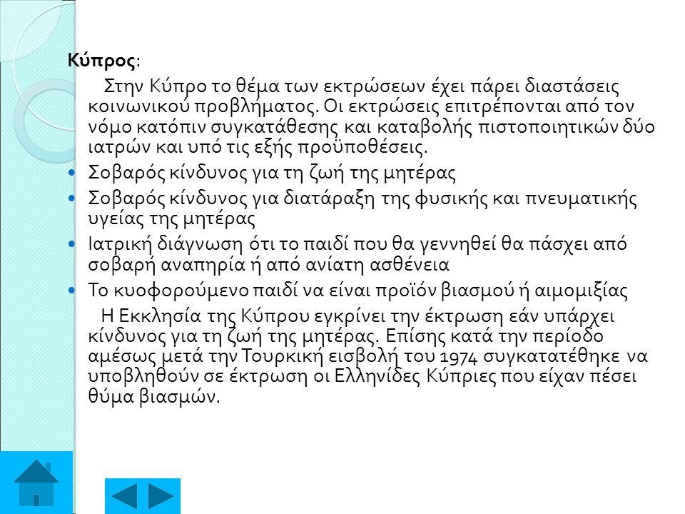 Κύπρος: Στην Κύπρο το θέμα των εκτρώσεων έχει πάρει διαστάσεις κοινωνικού προβλήματος. Οι εκτρώσεις επιτρέπονται από τον νόμο κατόπιν συγκατάθεσης και