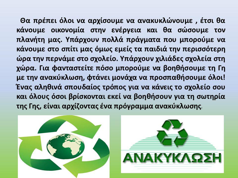 Θα πρέπει όλοι να αρχίσουμε να ανακυκλώνουμε, έτσι θα κάνουμε οικονομία στην ενέργεια και θα σώσουμε τον πλανήτη μας. Υπάρχουν πολλά πράγματα που μπορ