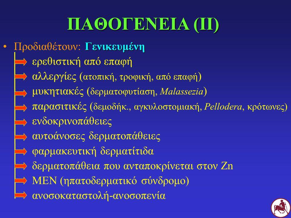 ΓενικευμένηΠροδιαθέτουν: Γενικευμένη ερεθιστική από επαφή αλλεργίες ( ατοπική, τροφική, από επαφή ) μυκητιακές ( δερματοφυτίαση, Malassezia ) παρασιτικές ( δεμοδήκ., αγκυλοστομιακή, Pellodera, κρότωνες) ενδοκρινοπάθειες αυτοάνοσες δερματοπάθειες φαρμακευτική δερματίτιδα δερματοπάθεια που ανταποκρίνεται στον Ζn ΜΕΝ (ηπατοδερματικό σύνδρομο) ανοσοκαταστολή-ανοσοπενία ΠΑΘΟΓΕΝΕΙΑ (ΙΙ)