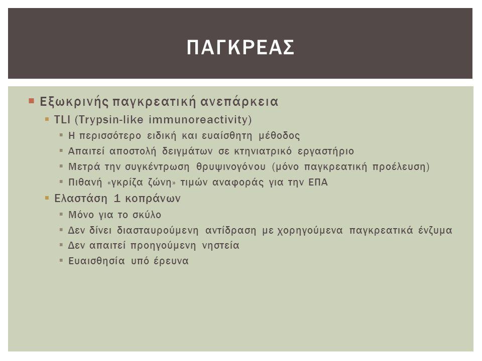  Εξωκρινής παγκρεατική ανεπάρκεια  TLI (Trypsin-like immunoreactivity)  Η περισσότερο ειδική και ευαίσθητη μέθοδος  Απαιτεί αποστολή δειγμάτων σε