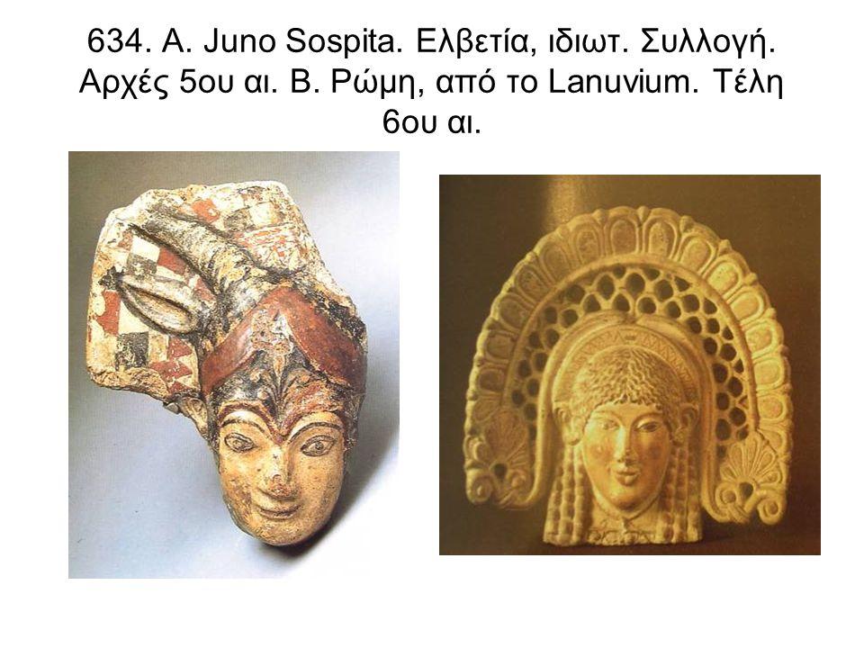 634. Α. Juno Sospita. Ελβετία, ιδιωτ. Συλλογή. Αρχές 5ου αι. Β. Ρώμη, από το Lanuvium. Τέλη 6ου αι.