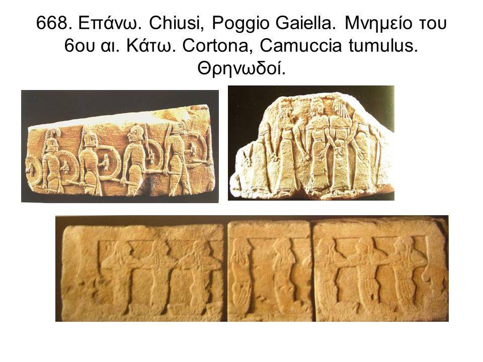 668. Επάνω. Chiusi, Poggio Gaiella. Μνημείο του 6ου αι. Κάτω. Cortona, Camuccia tumulus. Θρηνωδοί.