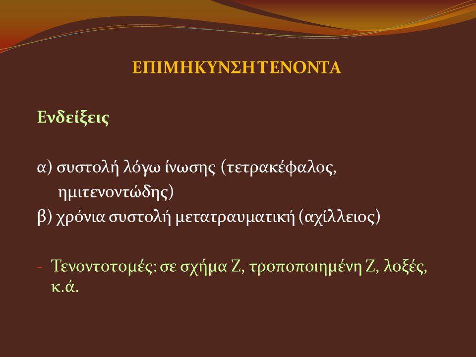 ΕΠΙΜΗΚΥΝΣΗ ΤΕΝΟΝΤΑ Ενδείξεις α) συστολή λόγω ίνωσης (τετρακέφαλος, ημιτενοντώδης) β) χρόνια συστολή μετατραυματική (αχίλλειος) - Τενοντοτομές: σε σχήμ