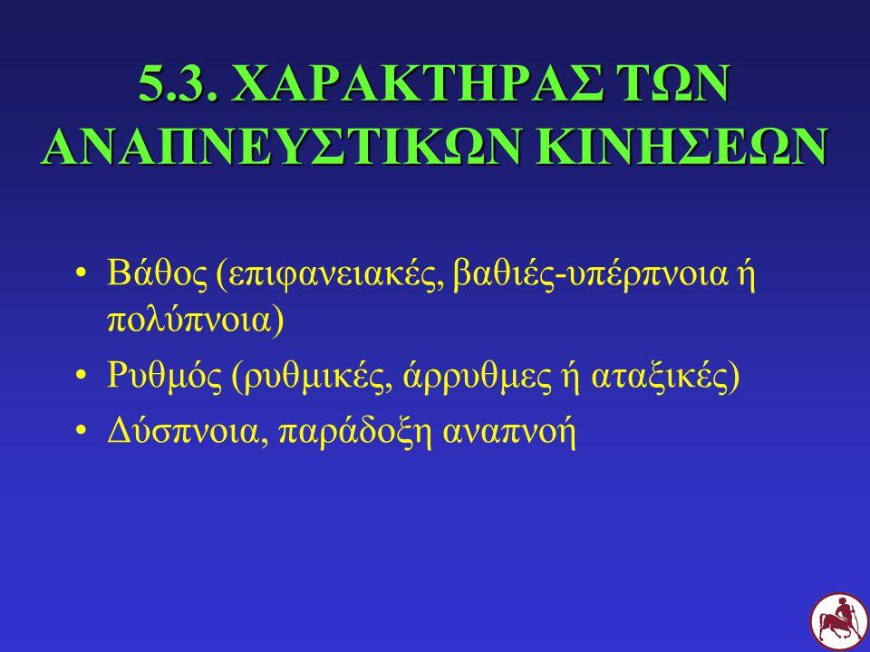 5.3. ΧΑΡΑΚΤΗΡΑΣ ΤΩΝ ΑΝΑΠΝΕΥΣΤΙΚΩΝ ΚΙΝΗΣΕΩΝ Βάθος (επιφανειακές, βαθιές-υπέρπνοια ή πολύπνοια) Ρυθμός (ρυθμικές, άρρυθμες ή αταξικές) Δύσπνοια, παράδοξ