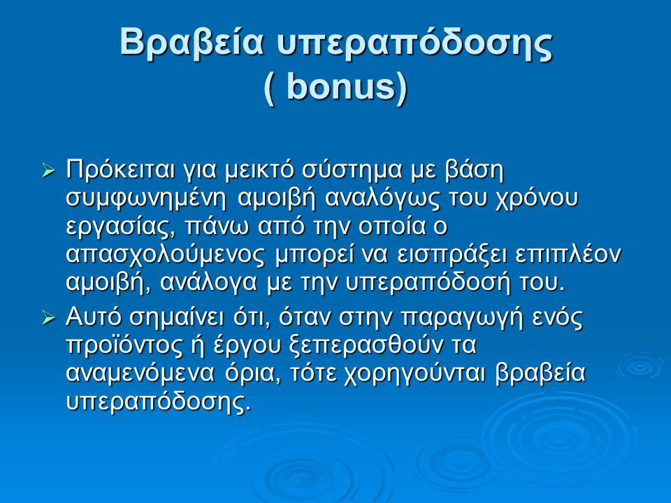 Βραβεία υπεραπόδοσης ( bonus)  Πρόκειται για μεικτό σύστημα με βάση συμφωνημένη αμοιβή αναλόγως του χρόνου εργασίας, πάνω από την οποία ο απασχολούμενος μπορεί να εισπράξει επιπλέον αμοιβή, ανάλογα με την υπεραπόδοσή του.
