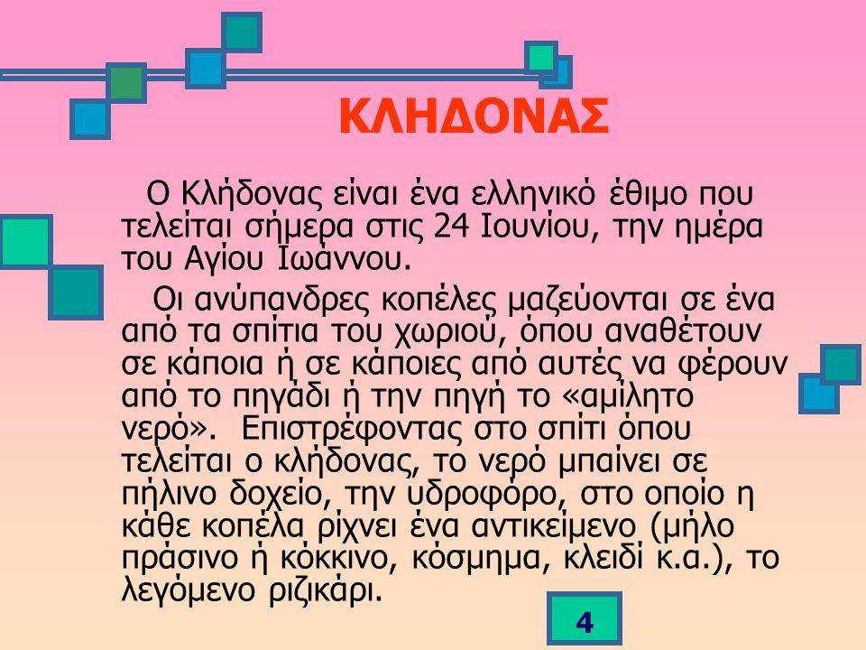 4 ΚΛΗΔΟΝΑΣ Ο Κλήδονας είναι ένα ελληνικό έθιμο που τελείται σήμερα στις 24 Ιουνίου, την ημέρα του Αγίου Ιωάννου.