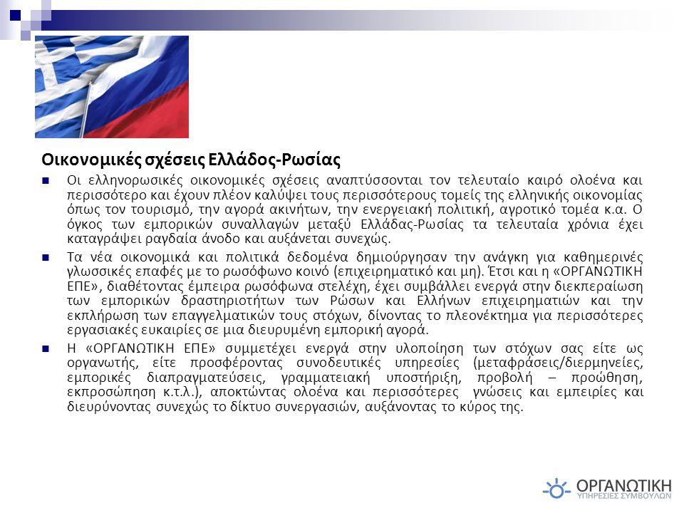Οικονομικές σχέσεις Ελλάδος-Ρωσίας Οι ελληνορωσικές οικονομικές σχέσεις αναπτύσσονται τον τελευταίο καιρό ολοένα και περισσότερο και έχουν πλέον καλύψει τους περισσότερους τομείς της ελληνικής οικονομίας όπως τον τουρισμό, την αγορά ακινήτων, την ενεργειακή πολιτική, αγροτικό τομέα κ.α.