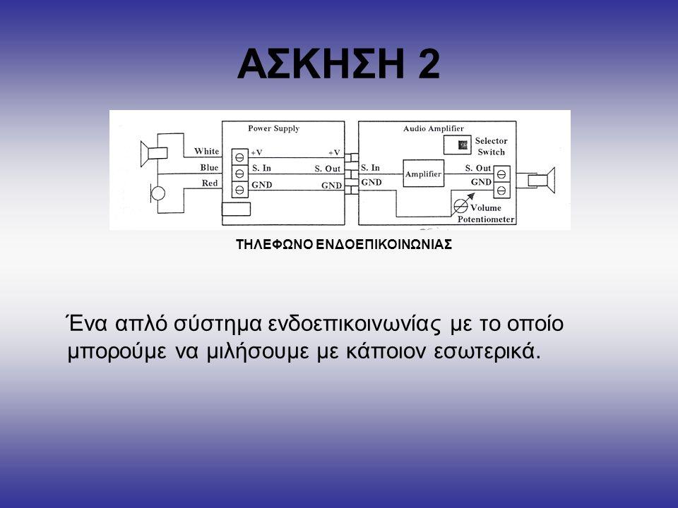ΑΣΚΗΣΗ 2 ΤΗΛΕΦΩΝΟ ΕΝΔΟΕΠΙΚΟΙΝΩΝΙΑΣ Ένα απλό σύστημα ενδοεπικοινωνίας με το οποίο μπορούμε να μιλήσουμε με κάποιον εσωτερικά.
