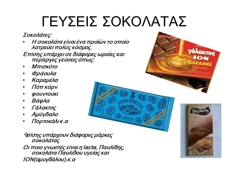 ΓΕΥΣΕΙΣ ΣΟΚΟΛΑΤΑΣ Σοκολάτες: Η σοκολάτα είναι ένα προϊών το οποίο λατρεύει πολύς κόσμος. Επίσης υπάρχει σε διάφορες ωραίες και περίεργες γεύσεις όπως: