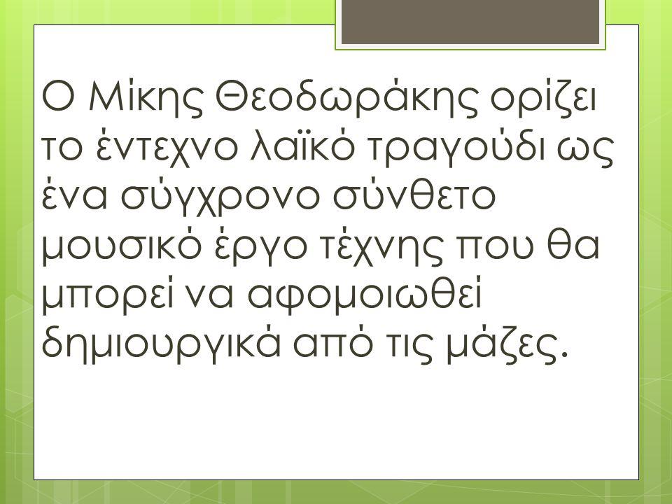 Ο Μίκης Θεοδωράκης ορίζει το έντεχνο λαϊκό τραγούδι ως ένα σύγχρονο σύνθετο μουσικό έργο τέχνης που θα μπορεί να αφομοιωθεί δημιουργικά από τις μάζες.