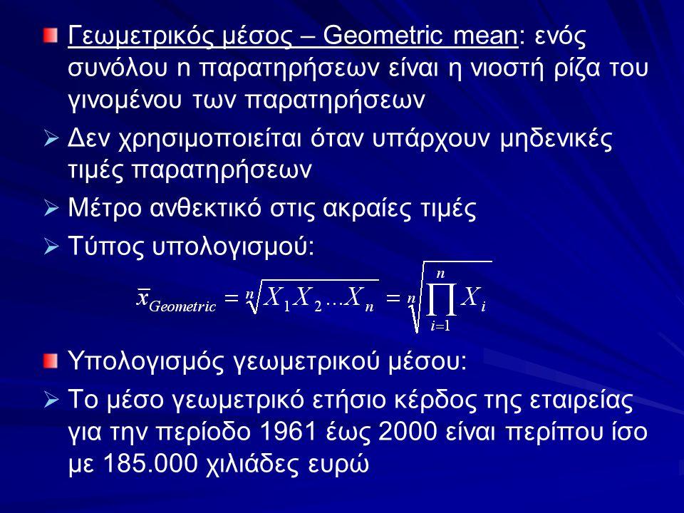 Γεωμετρικός μέσος – Geometric mean: ενός συνόλου n παρατηρήσεων είναι η νιοστή ρίζα του γινομένου των παρατηρήσεων   Δεν χρησιμοποιείται όταν υπάρχο