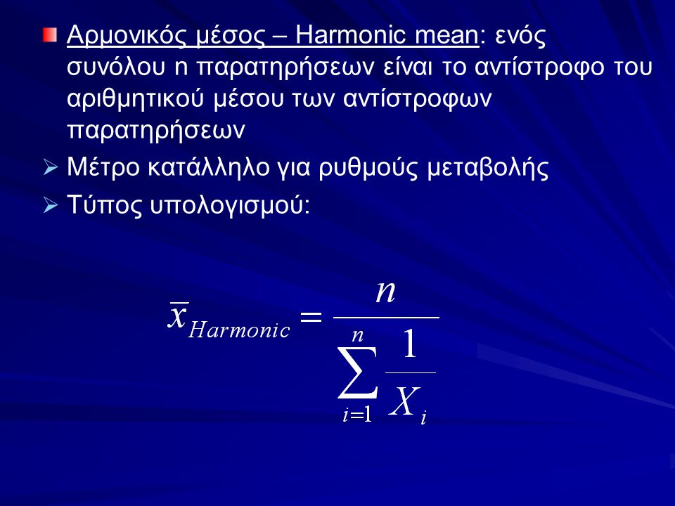 Αρμονικός μέσος – Harmonic mean: ενός συνόλου n παρατηρήσεων είναι το αντίστροφο του αριθμητικού μέσου των αντίστροφων παρατηρήσεων   Μέτρο κατάλληλ