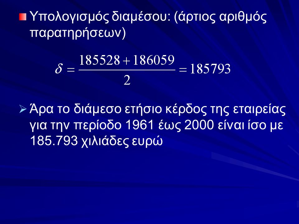 Υπολογισμός διαμέσου: (άρτιος αριθμός παρατηρήσεων)   Άρα το διάμεσο ετήσιο κέρδος της εταιρείας για την περίοδο 1961 έως 2000 είναι ίσο με 185.793