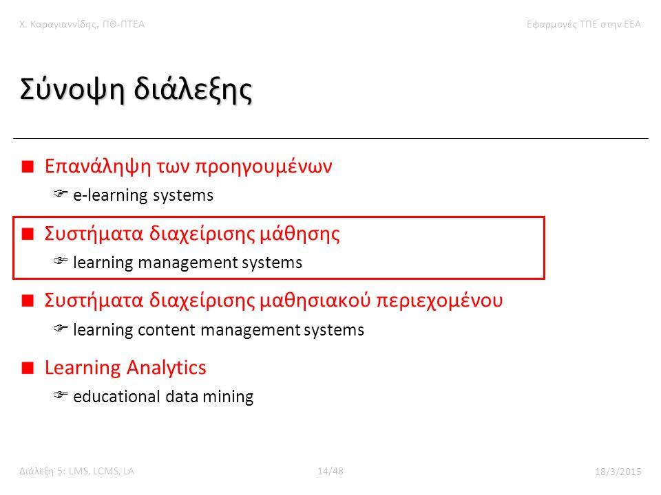 Χ. Καραγιαννίδης, ΠΘ-ΠΤΕΑΕφαρμογές ΤΠΕ στην ΕΕΑ Διάλεξη 5: LMS, LCMS, LA14/48 18/3/2015 Σύνοψη διάλεξης Επανάληψη των προηγουμένων  e-learning system