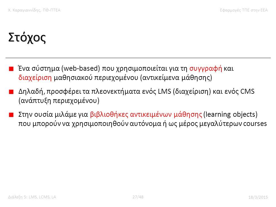 Χ. Καραγιαννίδης, ΠΘ-ΠΤΕΑΕφαρμογές ΤΠΕ στην ΕΕΑ Διάλεξη 5: LMS, LCMS, LA27/48 18/3/2015 Στόχος Ένα σύστημα (web-based) που χρησιμοποιείται για τη συγγ