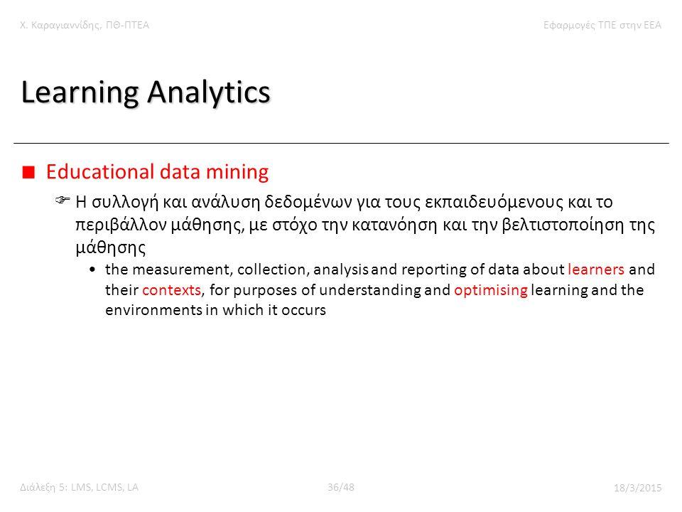 Χ. Καραγιαννίδης, ΠΘ-ΠΤΕΑΕφαρμογές ΤΠΕ στην ΕΕΑ Διάλεξη 5: LMS, LCMS, LA36/48 18/3/2015 Learning Analytics Educational data mining  Η συλλογή και ανά