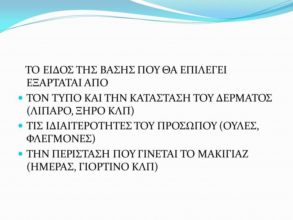 ΤΟ ΕΙΔΟΣ ΤΗΣ ΒΑΣΗΣ ΠΟΥ ΘΑ ΕΠΙΛΕΓΕΙ ΕΞΑΡΤΑΤΑΙ ΑΠΟ ΤΟΝ ΤΥΠΟ ΚΑΙ ΤΗΝ ΚΑΤΑΣΤΑΣΗ ΤΟΥ ΔΕΡΜΑΤΟΣ (ΛΙΠΑΡΟ, ΞΗΡΟ ΚΛΠ) ΤΙΣ ΙΔΙΑΙΤΕΡΟΤΗΤΕΣ ΤΟΥ ΠΡΟΣΩΠΟΥ (ΟΥΛΕΣ, ΦΛ