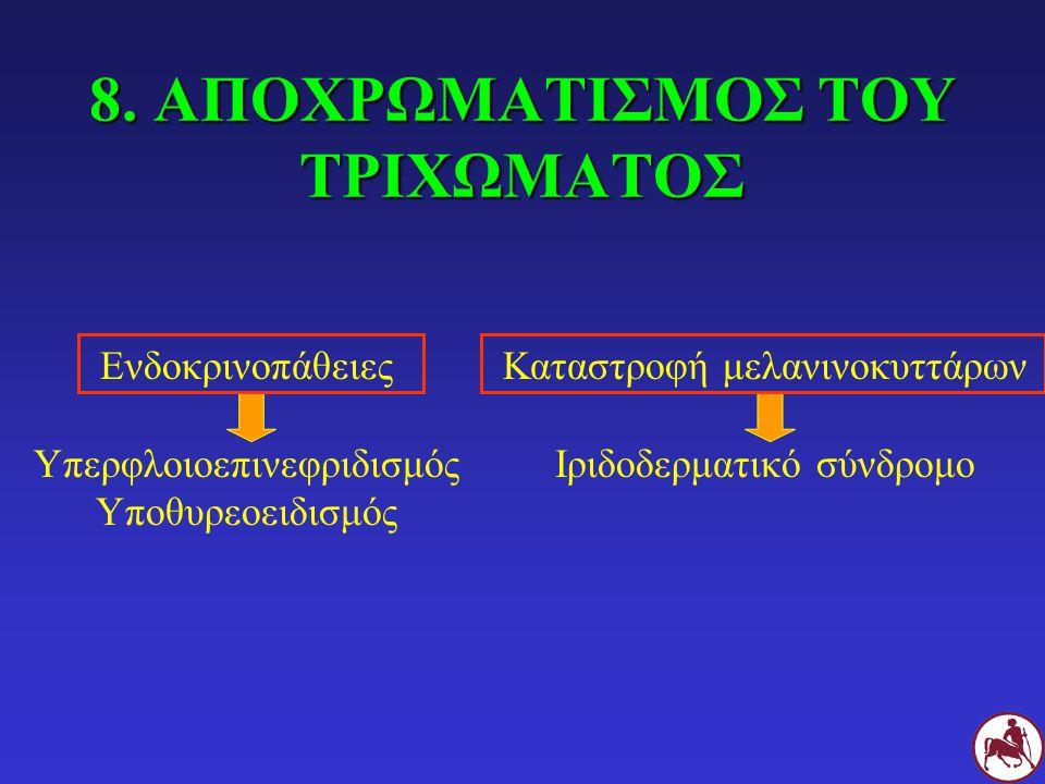 8. ΑΠΟΧΡΩΜΑΤΙΣΜΟΣ ΤΟΥ ΤΡΙΧΩΜΑΤΟΣ Ενδοκρινοπάθειες Υπερφλοιοεπινεφριδισμός Υποθυρεοειδισμός Καταστροφή μελανινοκυττάρων Ιριδοδερματικό σύνδρομο
