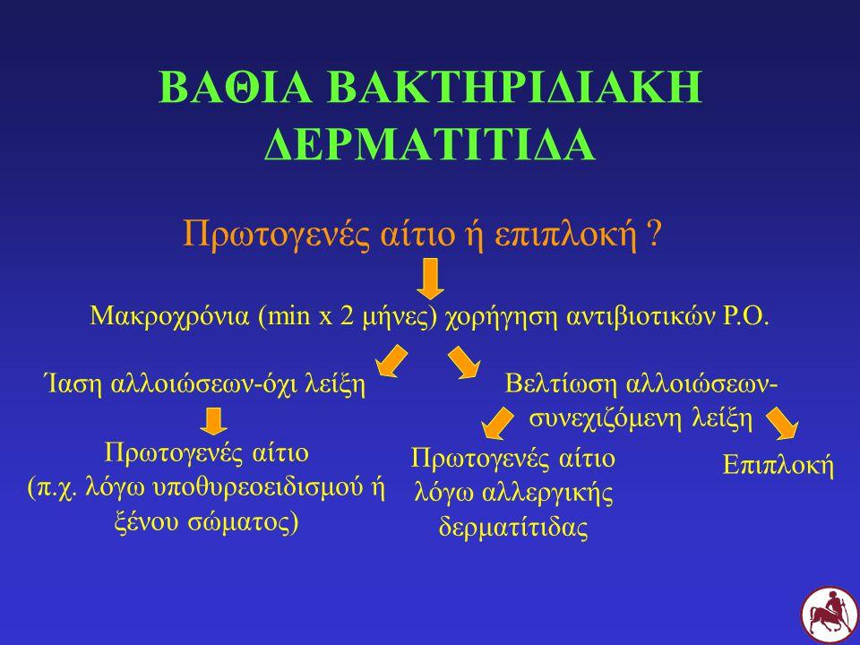 ΒΑΘΙΑ ΒΑΚΤΗΡΙΔΙΑΚΗ ΔΕΡΜΑΤΙΤΙΔΑ Πρωτογενές αίτιο ή επιπλοκή ? Ίαση αλλοιώσεων-όχι λείξη Πρωτογενές αίτιο (π.χ. λόγω υποθυρεοειδισμού ή ξένου σώματος) Μ