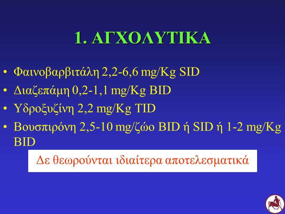 1. ΑΓΧΟΛΥΤΙΚΑ Φαινοβαρβιτάλη 2,2-6,6 mg/Kg SID Διαζεπάμη 0,2-1,1 mg/Kg BID Υδροξυζίνη 2,2 mg/Kg TID Βουσπιρόνη 2,5-10 mg/ζώο BID ή SID ή 1-2 mg/Kg BID