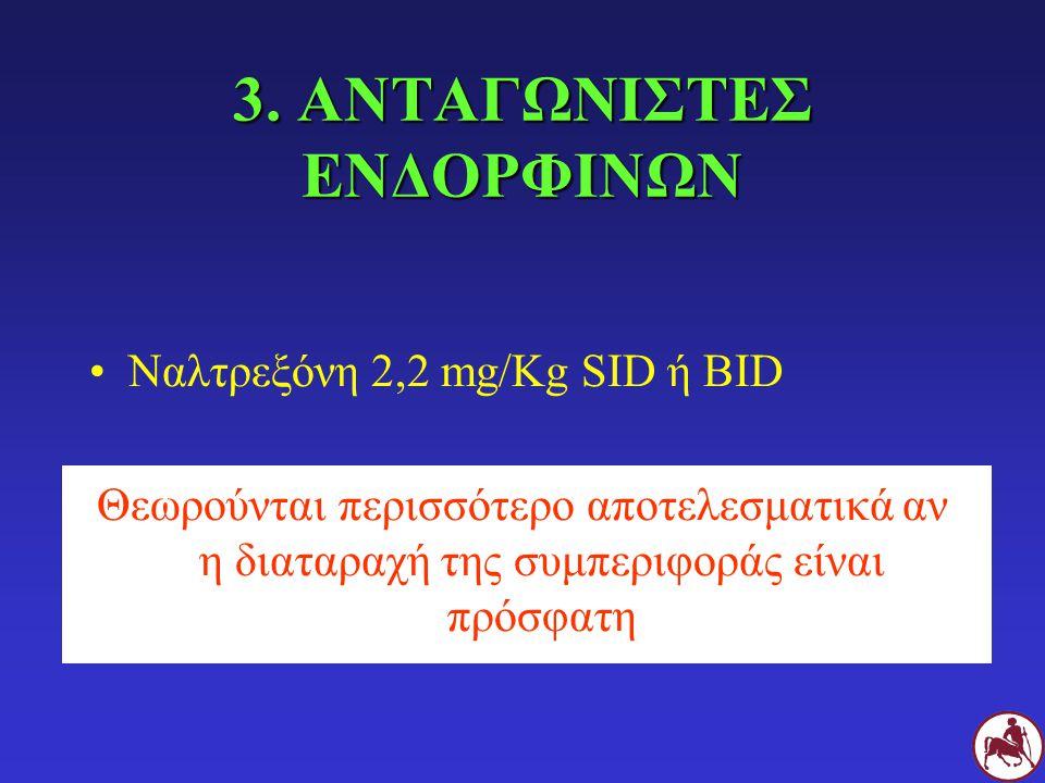 3. ΑΝΤΑΓΩΝΙΣΤΕΣ ΕΝΔΟΡΦΙΝΩΝ Ναλτρεξόνη 2,2 mg/Kg SID ή BID Θεωρούνται περισσότερο αποτελεσματικά αν η διαταραχή της συμπεριφοράς είναι πρόσφατη