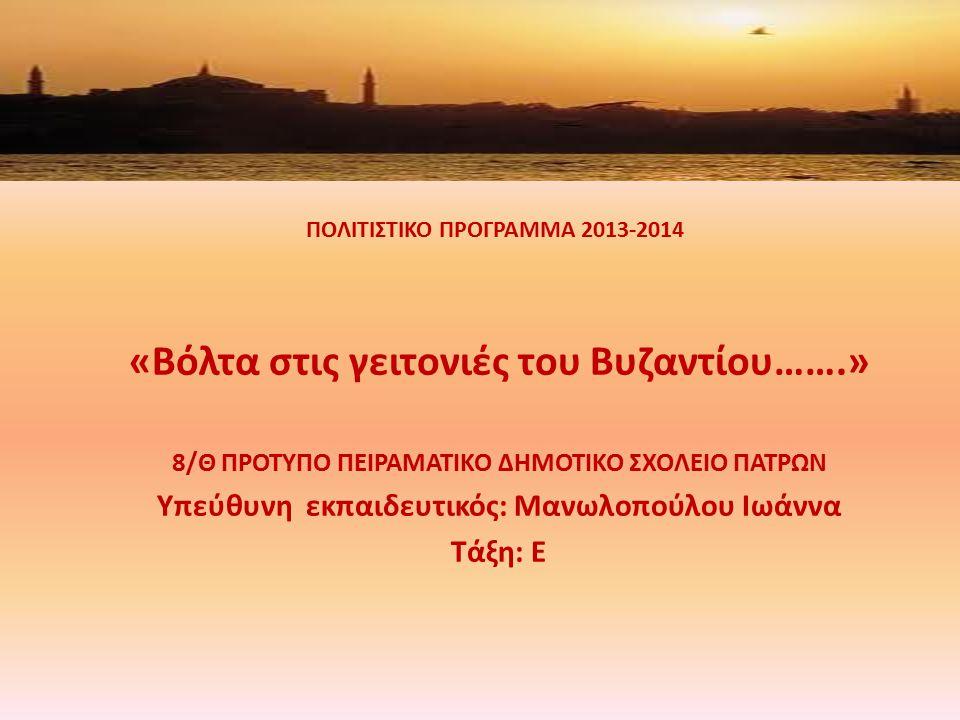 ΠΟΛΙΤΙΣΤΙΚΟ ΠΡΟΓΡΑΜΜΑ 2013-2014 «Βόλτα στις γειτονιές του Βυζαντίου…….» 8/Θ ΠΡΟΤΥΠΟ ΠΕΙΡΑΜΑΤΙΚΟ ΔΗΜΟΤΙΚΟ ΣΧΟΛΕΙΟ ΠΑΤΡΩΝ Υπεύθυνη εκπαιδευτικός: Μανωλοπούλου Ιωάννα Τάξη: Ε