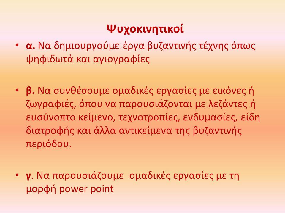 Ψυχοκινητικοί α.Να δημιουργούμε έργα βυζαντινής τέχνης όπως ψηφιδωτά και αγιογραφίες β.