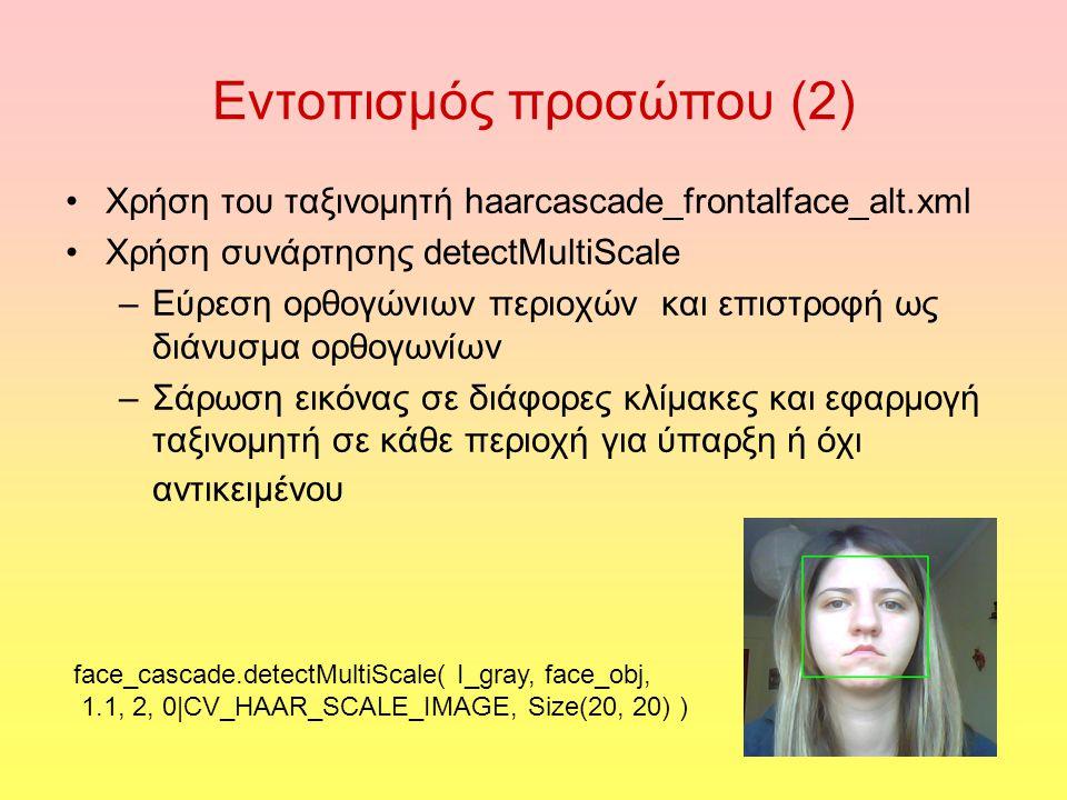 Εντοπισμός προσώπου (2) Χρήση του ταξινομητή haarcascade_frontalface_alt.xml Χρήση συνάρτησης detectMultiScale –Εύρεση ορθογώνιων περιοχών και επιστροφή ως διάνυσμα ορθογωνίων –Σάρωση εικόνας σε διάφορες κλίμακες και εφαρμογή ταξινομητή σε κάθε περιοχή για ύπαρξη ή όχι αντικειμένου face_cascade.detectMultiScale( I_gray, face_obj, 1.1, 2, 0|CV_HAAR_SCALE_IMAGE, Size(20, 20) )