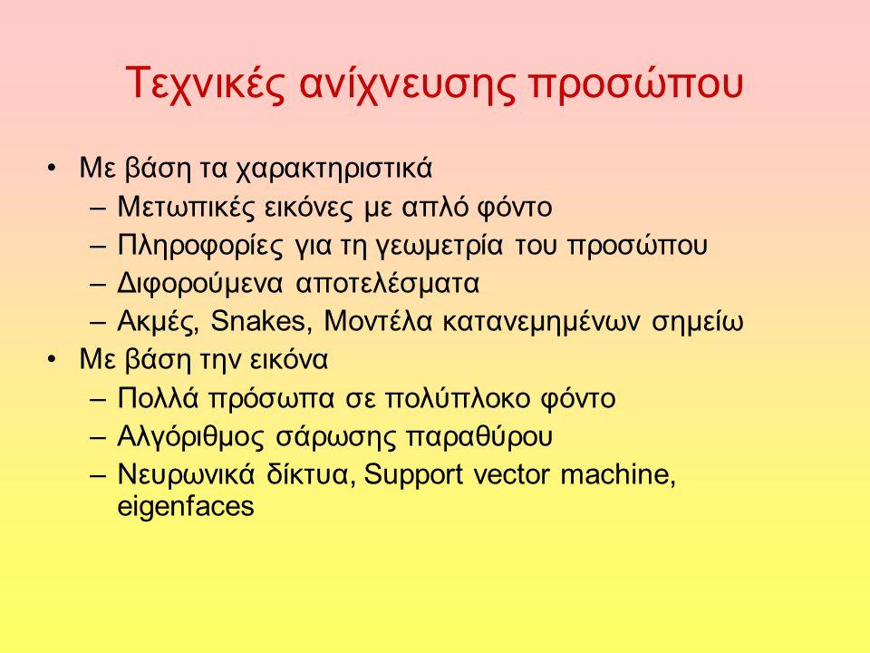 Τεχνικές ανίχνευσης προσώπου Με βάση τα χαρακτηριστικά –Μετωπικές εικόνες με απλό φόντο –Πληροφορίες για τη γεωμετρία του προσώπου –Διφορούμενα αποτελέσματα –Ακμές, Snakes, Μοντέλα κατανεμημένων σημείω Με βάση την εικόνα –Πολλά πρόσωπα σε πολύπλοκο φόντο –Αλγόριθμος σάρωσης παραθύρου –Νευρωνικά δίκτυα, Support vector machine, eigenfaces