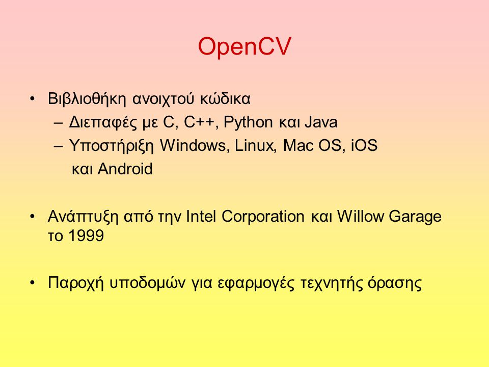OpenCV Βιβλιοθήκη ανοιχτού κώδικα –Διεπαφές με C, C++, Python και Java –Υποστήριξη Windows, Linux, Mac OS, iOS και Android Ανάπτυξη από την Intel Corporation και Willow Garage το 1999 Παροχή υποδομών για εφαρμογές τεχνητής όρασης