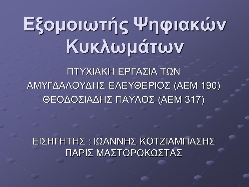 Εξομοιωτής Ψηφιακών Κυκλωμάτων ΠΤΥΧΙΑΚΗ ΕΡΓΑΣΙΑ ΤΩΝ ΑΜΥΓΔΑΛΟΥΔΗΣ ΕΛΕΥΘΕΡΙΟΣ (ΑΕΜ 190) ΘΕΟΔΟΣΙΑΔΗΣ ΠΑΥΛΟΣ (ΑΕΜ 317) ΕΙΣΗΓΗΤΗΣ : ΙΩΑΝΝΗΣ ΚΟΤΖΙΑΜΠΑΣΗΣ ΠΑΡΙΣ ΜΑΣΤΟΡΟΚΩΣΤΑΣ