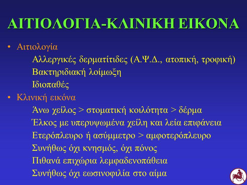 ΑΙΤΙΟΛΟΓΙΑ-ΚΛΙΝΙΚΗ ΕΙΚΟΝΑ Αιτιολογία Αλλεργικές δερματίτιδες (Α.Ψ.Δ., ατοπική, τροφική) Βακτηριδιακή λοίμωξη Ιδιοπαθές Κλινική εικόνα Άνω χείλος > στο