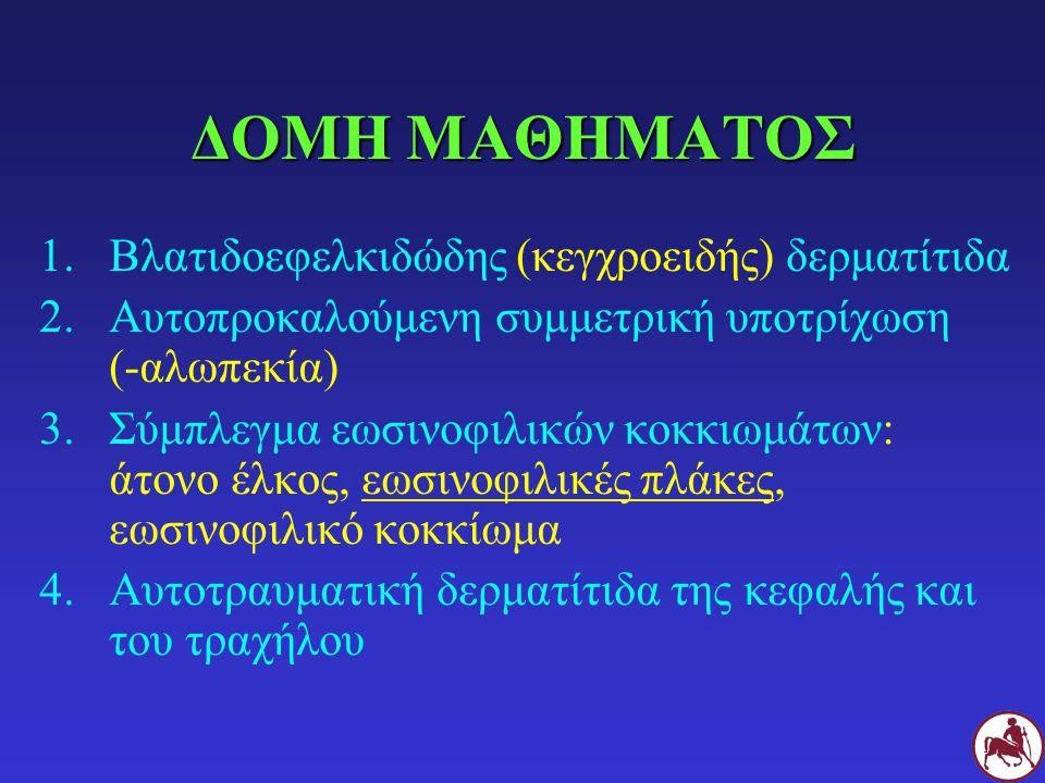 ΔΟΜΗ ΜΑΘΗΜΑΤΟΣ 1.Βλατιδοεφελκιδώδης (κεγχροειδής) δερματίτιδα 2.Αυτοπροκαλούμενη συμμετρική υποτρίχωση (-αλωπεκία) 3.Σύμπλεγμα εωσινοφιλικών κοκκιωμάτ