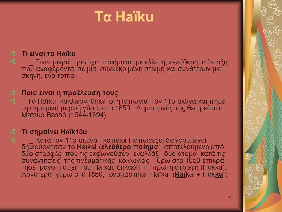 13 Τα Haïku Τι είναι τα Haïku _ Είναι μικρά τρίστιχα ποιήματα με ελλιπή, ελεύθερη σύνταξη, που αναφέρονται σε μια συγκεκριμένη στιγμή και συνθέτουν μια σκηνή, ένα τοπίο.