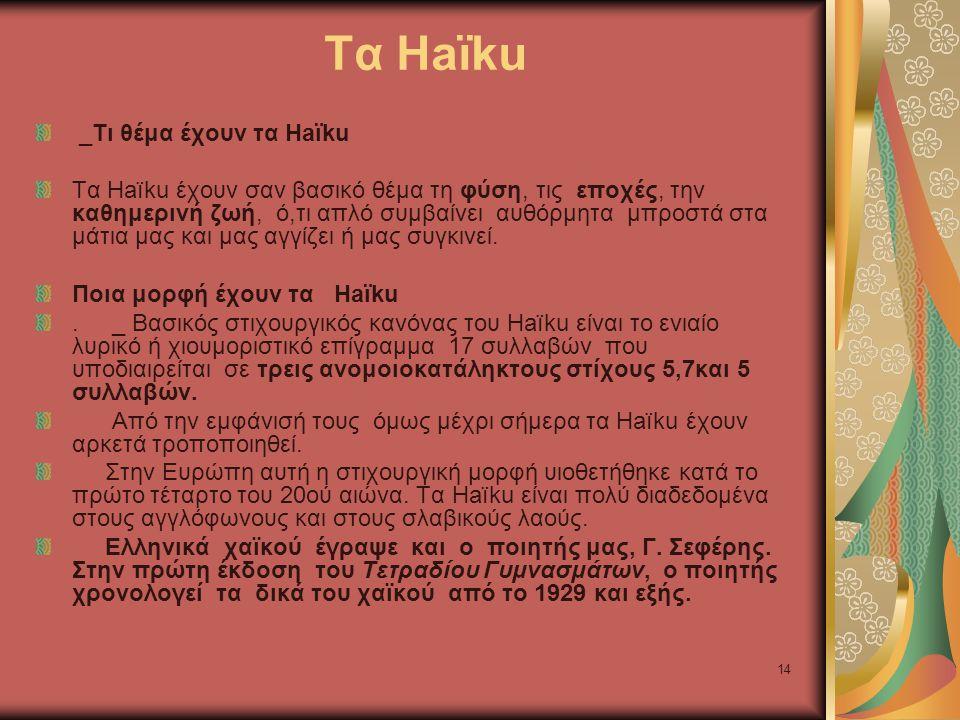 14 Τα Haïku _Τι θέμα έχουν τα Haïku Tα Haïku έχουν σαν βασικό θέμα τη φύση, τις εποχές, την καθημερινή ζωή, ό,τι απλό συμβαίνει αυθόρμητα μπροστά στα μάτια μας και μας αγγίζει ή μας συγκινεί.